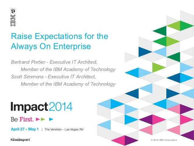 © 2014 IBM Corporation Raise Expectations for the Always On Enterprise Bertrand Portier - Executive IT Architect, Member o...