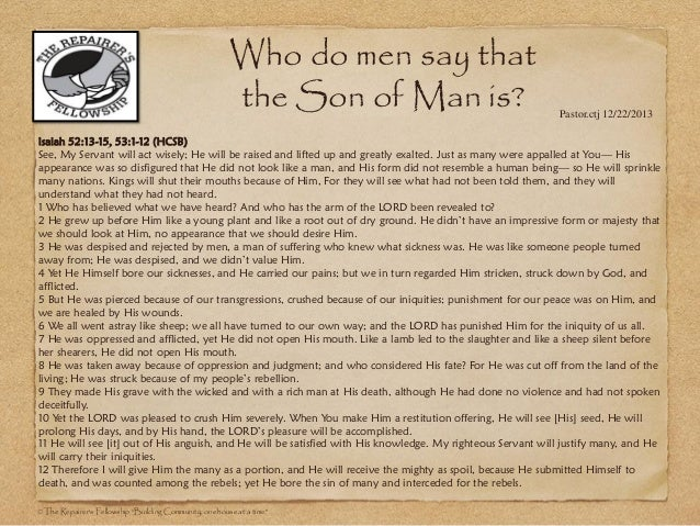 Who do men say that the Son of Man is?  Pastor.ctj 12/22/2013  Isaiah 52:13-15, 53:1-12 (HCSB) See, My Servant will act wi...