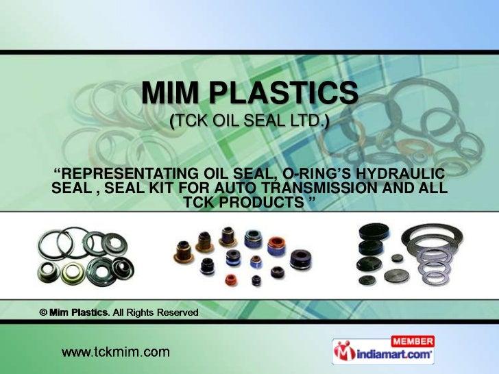 "MIM PLASTICS             (TCK OIL SEAL LTD.)""REPRESENTATING OIL SEAL, O-RING'S HYDRAULICSEAL , SEAL KIT FOR AUTO TRANSMISS..."