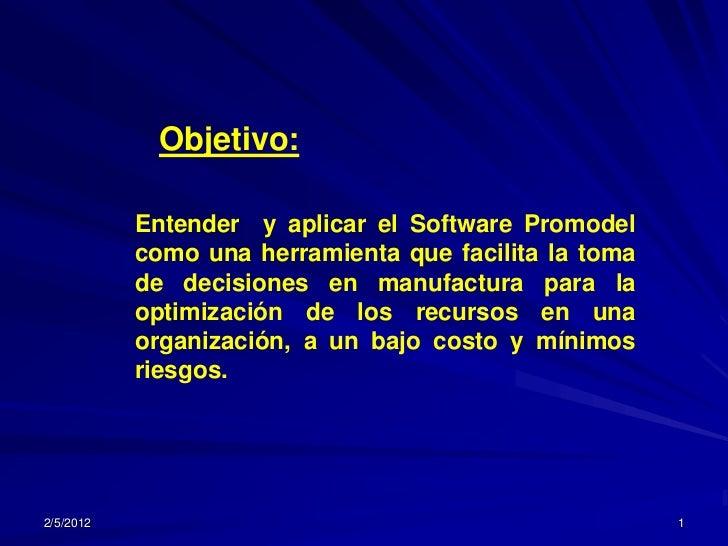 Objetivo:           Entender y aplicar el Software Promodel           como una herramienta que facilita la toma           ...