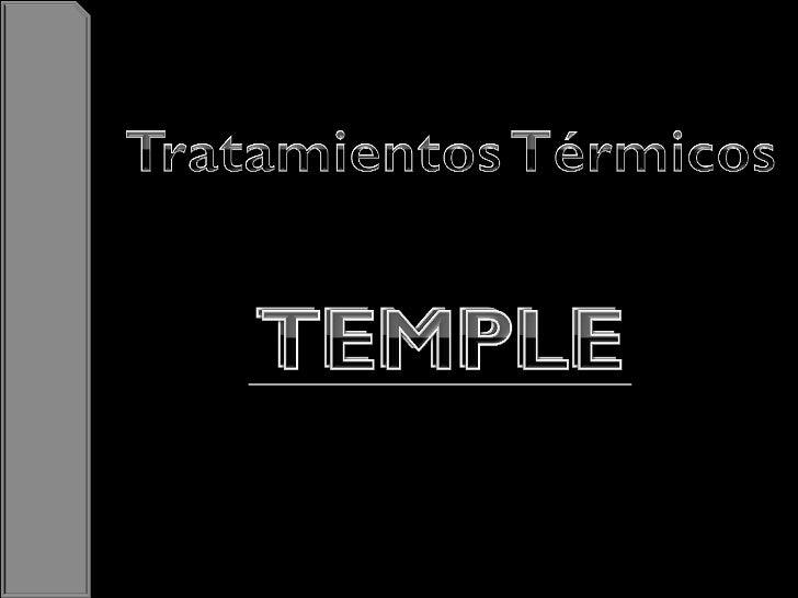  El temple es un tratamiento térmico al que se      somete al acero, concretamente a piezas o         masas metálicas ya ...