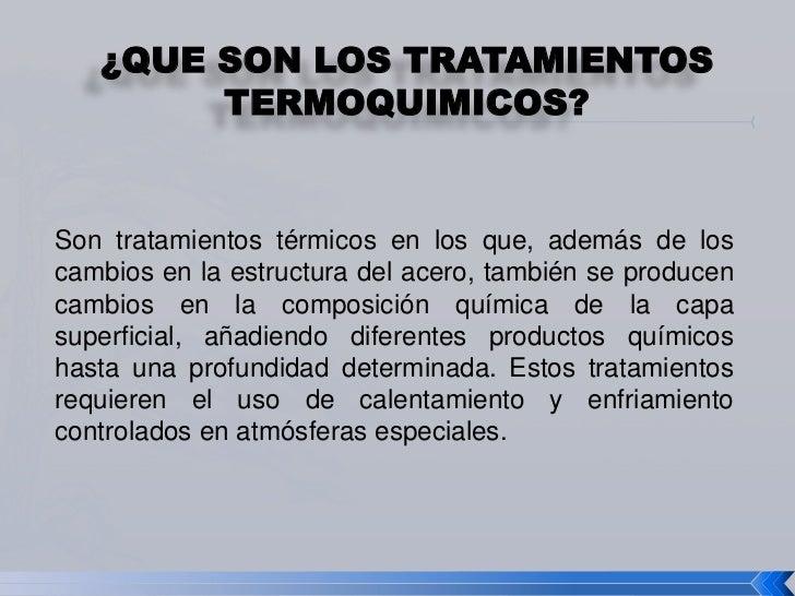 ¿QUE SON LOS TRATAMIENTOS        TERMOQUIMICOS?Son tratamientos térmicos en los que, además de loscambios en la estructura...