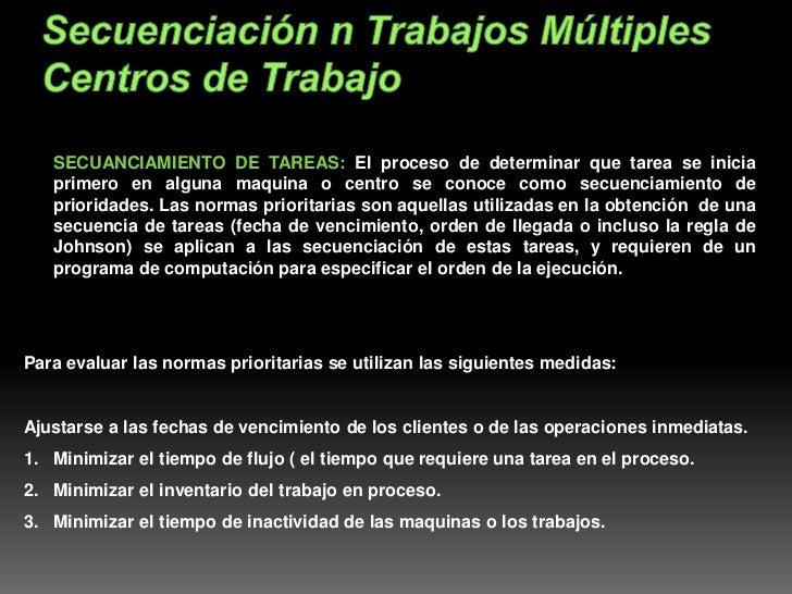 SECUANCIAMIENTO DE TAREAS: El proceso de determinar que tarea se inicia   primero en alguna maquina o centro se conoce com...