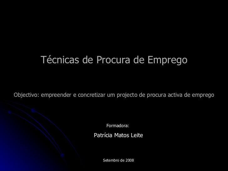 Técnicas de Procura de Emprego Objectivo: empreender e concretizar um projecto de procura activa de emprego Formadora:  Pa...