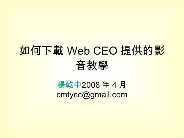 如何下載 Web CEO 提供的影音教學 楊乾中 2008 年 4 月  [email_address]