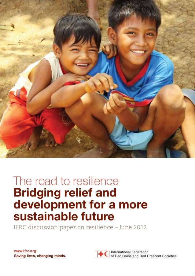 The road to resilience Bridging relief and development for a more sustainable future IFRC discussion paper on resilience –...