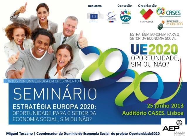 IniciativaIniciativa 25 junho 2013 Auditório CASES. Lisboa Miguel Toscano | Coordenador do Domínio de Economia Social do p...