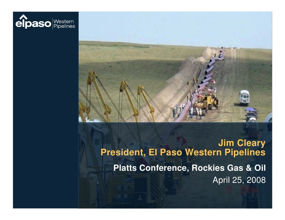 Jim Cleary President, El Paso Western Pipelines   Platts Conference, Rockies Gas & Oil                          April 25, ...