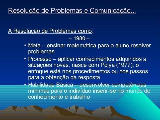 Resolução de Problemas e Comunicação...A Resolução de Problemas como:                      – 1980 –     • Meta – ensinar m...