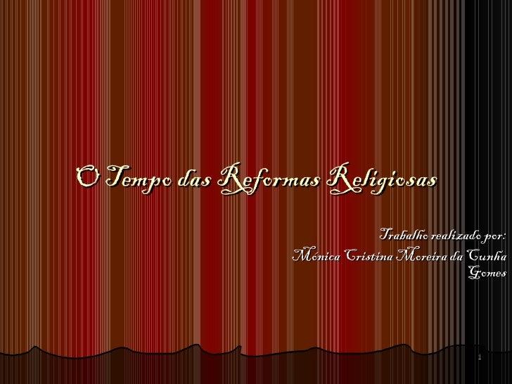 O Tempo das Reformas Religiosas                               Trabalho realizado por:                  Mónica Cristina Mor...