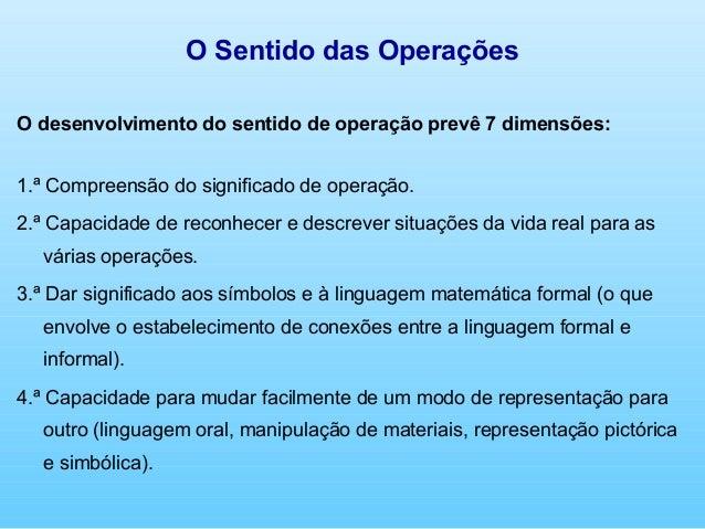 O Sentido das OperaçõesO desenvolvimento do sentido de operação prevê 7 dimensões:1.ª Compreensão do significado de operaç...