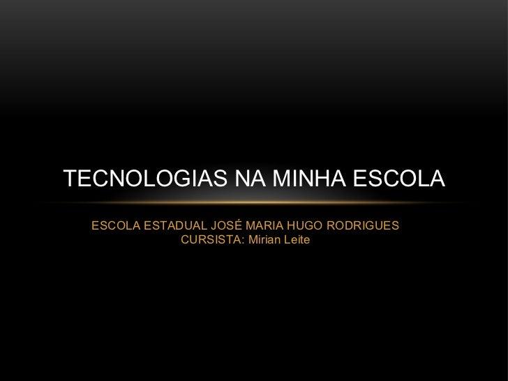 TECNOLOGIAS NA MINHA ESCOLA  ESCOLA ESTADUAL JOSÉ MARIA HUGO RODRIGUES              CURSISTA: Mirian Leite