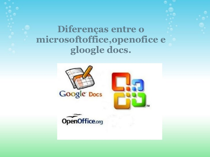 Diferenças entre omicrosoftoffice,openofice e       gloogle docs.