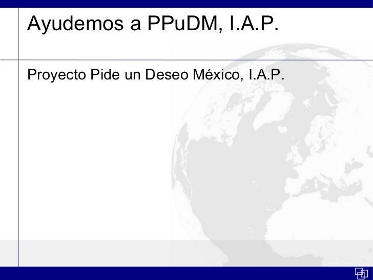 Ayudemos a PPuDM, I.A.P.Proyecto Pide un Deseo México, I.A.P.