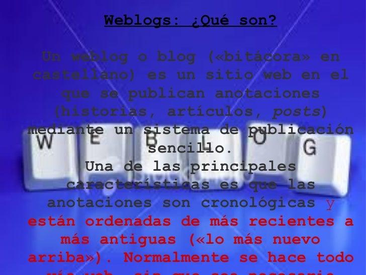 Weblogs: ¿Qué son?  Un weblog o blog («bitácora» en castellano) es un sitio web en el    que se publican anotaciones   (hi...