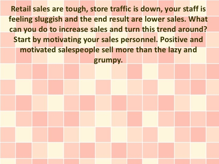 Retail sales are tough, store traffic is down, your staff isfeeling sluggish and the end result are lower sales. Whatcan y...