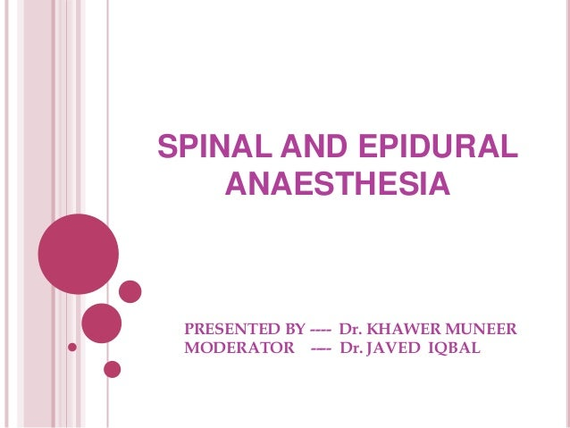 SPINAL AND EPIDURAL ANAESTHESIA PRESENTED BY ---- Dr. KHAWER MUNEER MODERATOR ---- Dr. JAVED IQBAL