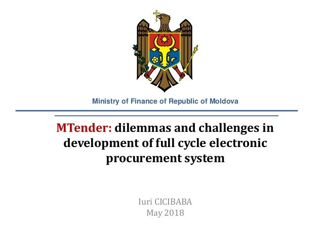 MTender: dilemmas and challenges in development of full cycle electronic procurement system Iuri CICIBABA May 2018 Ministr...