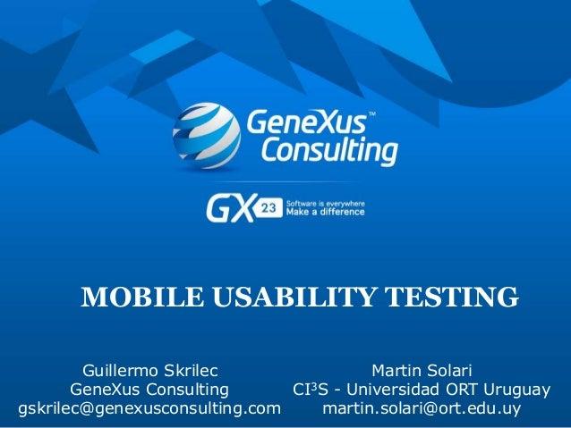 MOBILE USABILITY TESTING Guillermo Skrilec GeneXus Consulting gskrilec@genexusconsulting.com Martin Solari CI3S - Universi...