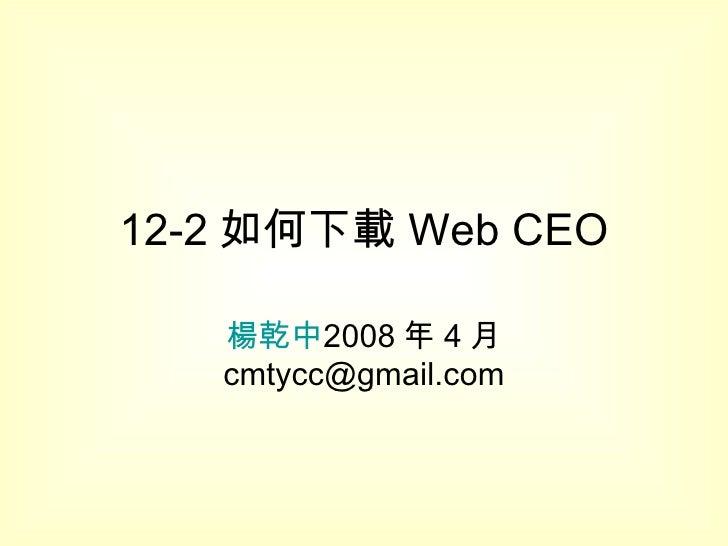 12-2 如何下載 Web CEO 楊乾中 2008 年 4 月  [email_address]
