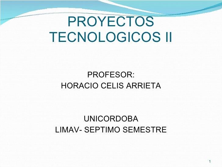 PROYECTOS TECNOLOGICOS II <ul><li>PROFESOR: </li></ul><ul><li>HORACIO CELIS ARRIETA </li></ul><ul><li>UNICORDOBA </li></ul...