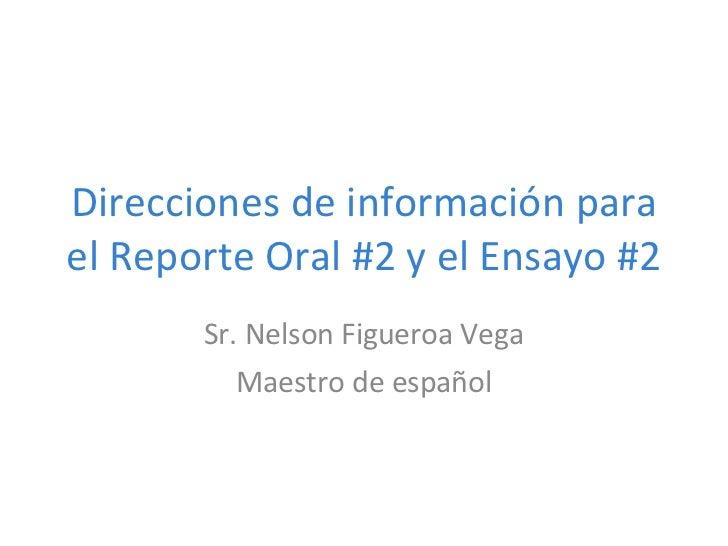 Direcciones de información para el Reporte Oral #2 y el Ensayo #2 Sr. Nelson Figueroa Vega Maestro de espa ñol