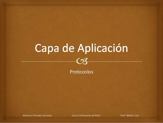 Protocolos Alumno: Orlando Carrasco Curso: Protocolos de Red I Prof. Waldir Cruz