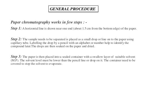 Paper chromatography works in few steps : - Step 1: A horizontal line is drawn near one end (about 1.5 cm from the bottom ...