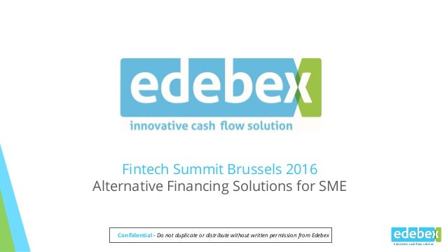 Fintech Summit Brussels 2016 Alternative Financing Solutions for SME Confidential - Do not duplicate or distribute without...