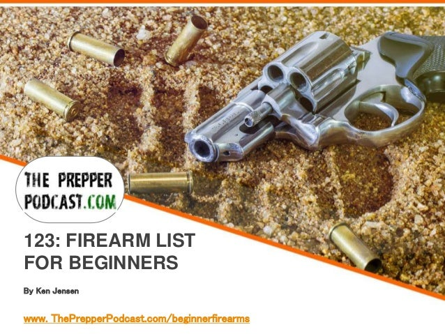 By Ken Jensen 123: FIREARM LIST FOR BEGINNERS www. ThePrepperPodcast.com/beginnerfirearms