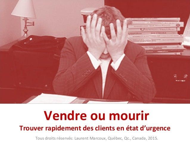 Vendre ou mourir Trouver rapidement des clients en état d'urgence Tous droits réservés: Laurent Marcoux, Québec, Qc., Cana...
