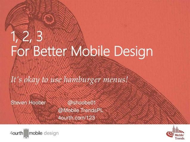1 1, 2, 3 For Better Mobile Design It's okay to use hamburger menus! Steven Hoober @shoobe01 @Mobile TrendsPL 4ourth.com/1...
