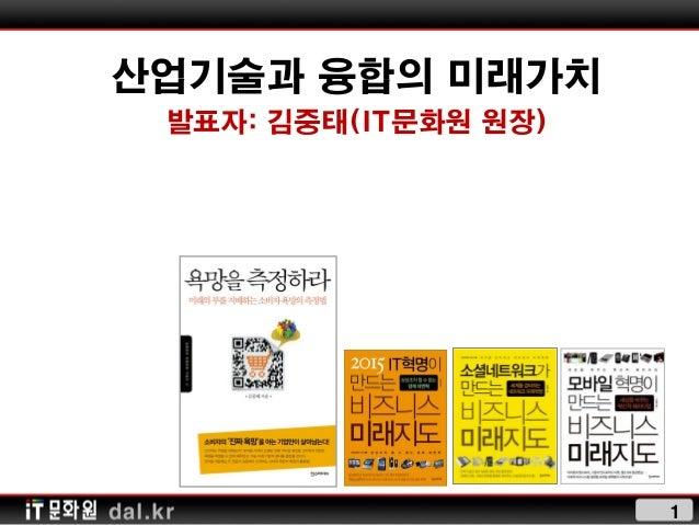 산업기술과 융합의 미래가치 발표자: 김중태(IT문화원 원장)                      1