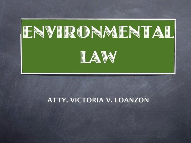 ENVIRONMENTAL      LAW    ATTY. VICTORIA V. LOANZON