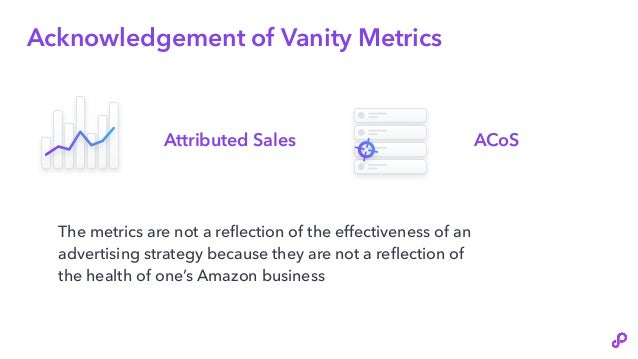 Acknowledgement of Vanity Metrics The metrics are not a reflection of the effectiveness of an advertising strategy because...