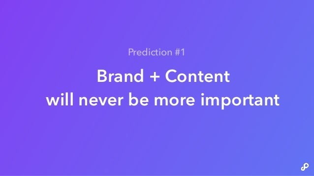 Brand + Content will never be more important Prediction #1