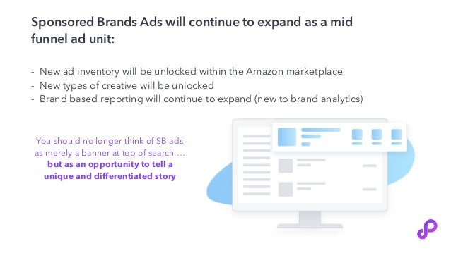 Sponsored Brands Ads will continue to expand as a mid funnel ad unit: - New ad inventory will be unlocked within the Amazo...