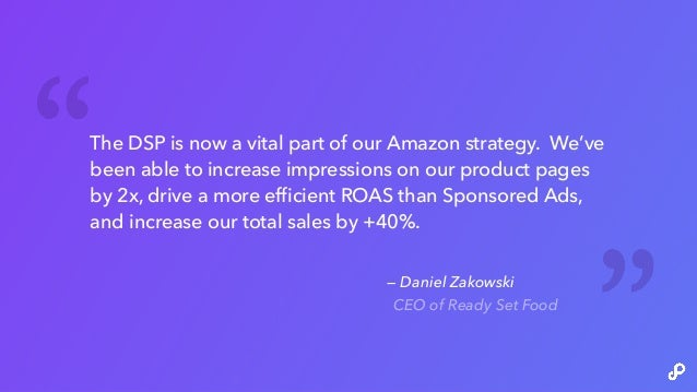 — Daniel Zakowski CEO of Ready Set Food The DSP is now a vital part of our Amazon strategy. We've been able to increase im...