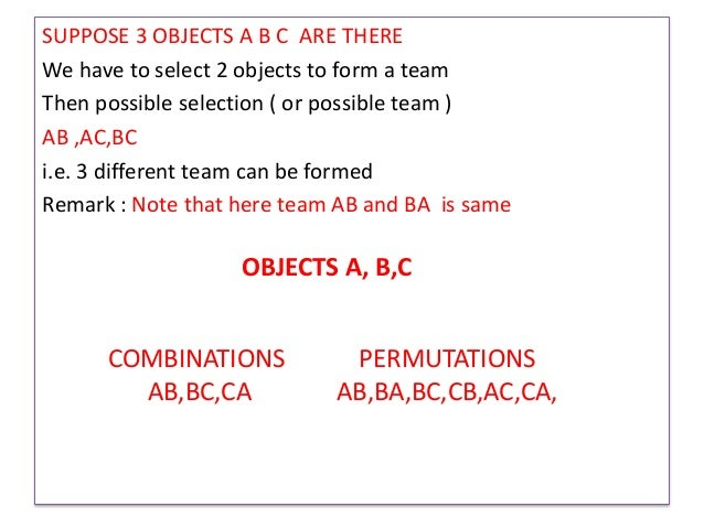 SUPPOSE 3 OBJECTS A B C ARE THERE We have to select 2 objects to form a team Then possible selection ( or possible team ) ...