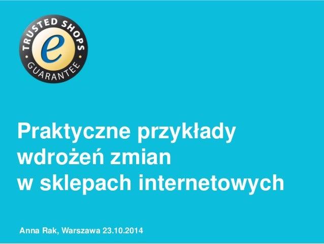 Praktyczne przykłady  wdrożeń zmian  w sklepach internetowych  Anna Rak, Warszawa 23.10.2014