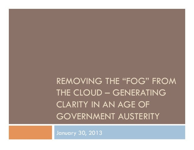 """REMOVING THE """"FOG"""" FROMTHE CLOUD – GENERATINGCLARITY IN AN AGE OFGOVERNMENT AUSTERITYJanuary 30, 2013"""