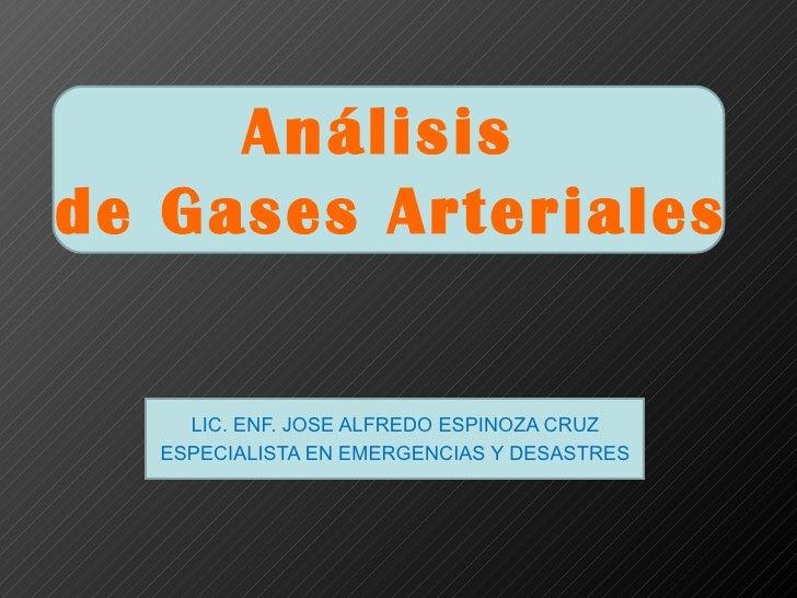 Análisisde Gases Arteriales    LIC. ENF. JOSE ALFREDO ESPINOZA CRUZ  ESPECIALISTA EN EMERGENCIAS Y DESASTRES