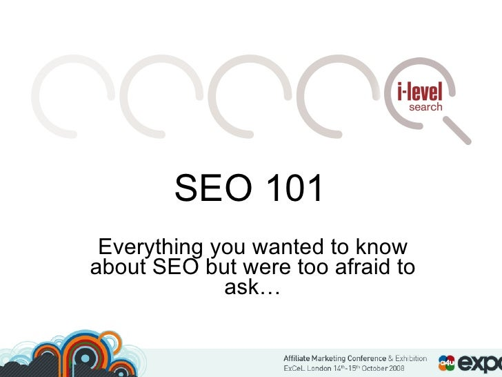 SEO 101 Everything you wanted to know about SEO but were too afraid to ask…