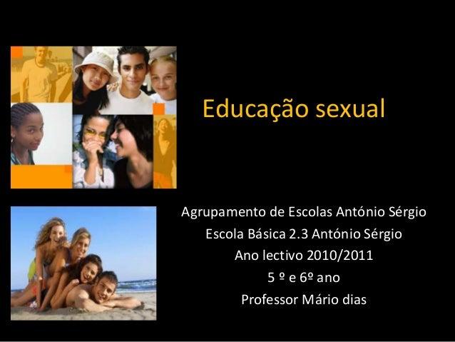 Educação sexual  Agrupamento de Escolas António Sérgio Escola Básica 2.3 António Sérgio Ano lectivo 2010/2011 5 º e 6º ano...