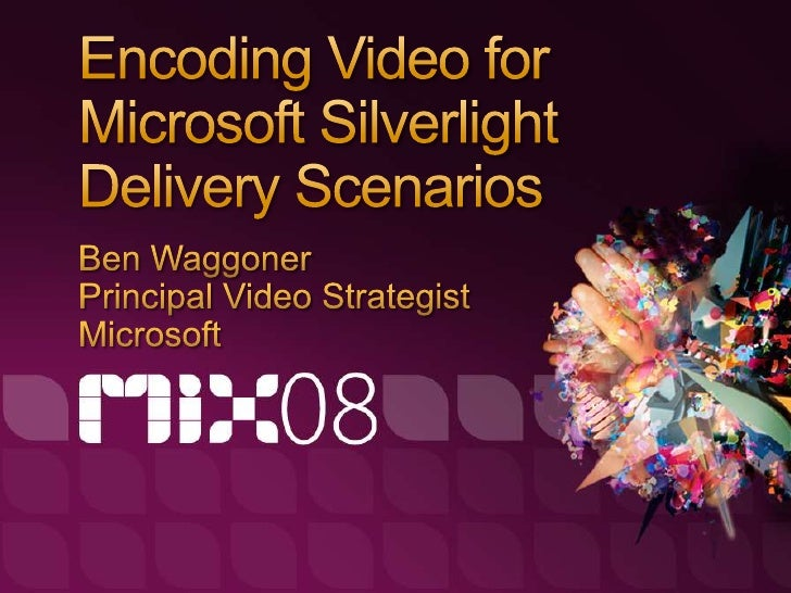 Topics   Delivery mechanisms for Silverlight video   Hands-on Encoding with Expression Encoder   Best practices for encodi...