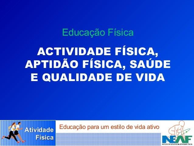 Educação Física  ACTIVIDADE FÍSICA, APTIDÃO FÍSICA, SAÚDE E QUALIDADE DE VIDA  Atividade Educação para um estilo de vida a...
