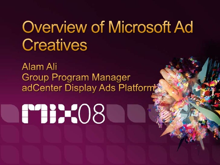 Show what Microsoft is doing around cool creatives across our advertising offerings  Give a sense of where we're going
