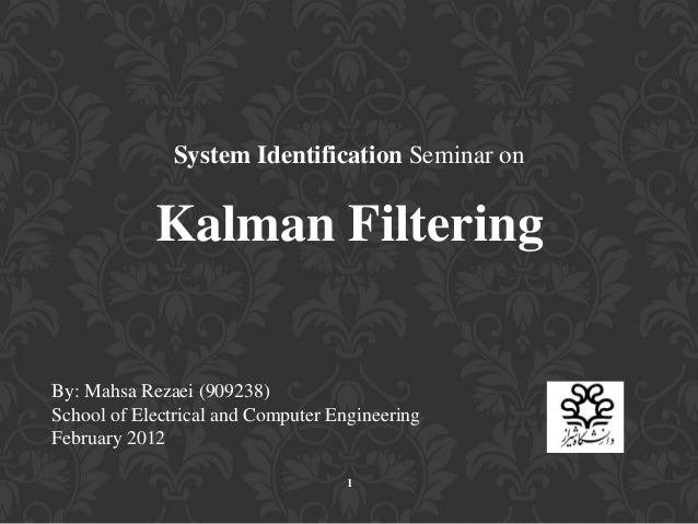 System Identification Seminar on Kalman Filtering By: Mahsa Rezaei (909238) School of Electrical and Computer Engineering ...