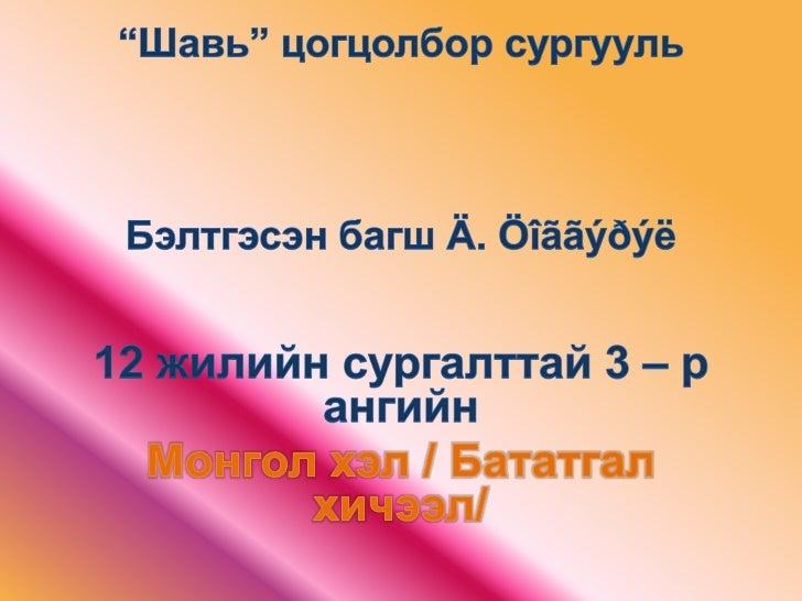 """""""Шавь"""" цогцолбор сургуульБэлтгэсэн багш Ä. Öîããýðýë<br />12 жилийн сургалттай 3 – р ангийн<br />Монгол хэл / Бататгал хичэ..."""