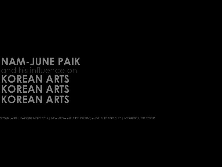 NAM-JUNE PAIK and his influence on  KOREAN ARTS KOREAN ARTS KOREAN ARTS SEOKIN JANG | PARSONS MFADT 2012 | NEW MEDIA ART: ...